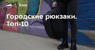 Городские <b>рюкзаки</b>. Топ-10 — Блог «Спорт-Марафон»