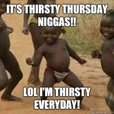 It's thirsty Thursday niggas!! LOL I'm THIRSTY EVERYDAY! - Its ... via Relatably.com