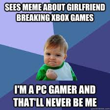 Sees meme about girlfriend breaking xbox games i'm a Pc gamer and ... via Relatably.com