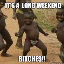 it's a Long Weekend Bitches!! - Its friday niggas - quickmeme via Relatably.com