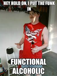 hey hold on, i put the funk in functional alcoholic - Redneck ... via Relatably.com