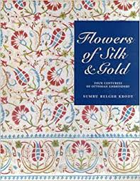 <b>Flowers</b> of Silk & <b>Gold</b>: Four Centuries of Ottoman Embroidery ...