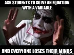 ask students to solve an equation with a variable and everyone ... via Relatably.com
