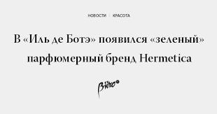 Иль де Ботэ» появился «зеленый» <b>парфюмерный</b> бренд <b>Hermetica</b>