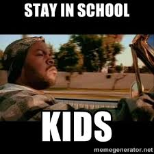 Stay in school kids - Ice Cube- Today was a Good day | Meme Generator via Relatably.com