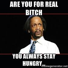 ARE YOU FOR REAL BITCH YOU ALWAYS STAY HUNGRY... - katt williams ... via Relatably.com