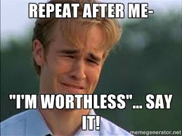 "Repeat after me- ""I'm worthless""... SAY IT! - Dawson Crying 