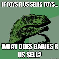 If Toys R us sells toys... What does Babies R us sell ... via Relatably.com