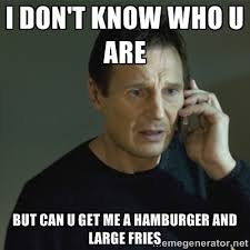 I DON'T KNOW WHO U ARE BUT CAN U GET ME A HAMBURGER AND LARGE ... via Relatably.com