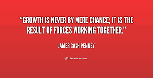 Growth is never by mere chance; it is the result of forces working ... via Relatably.com