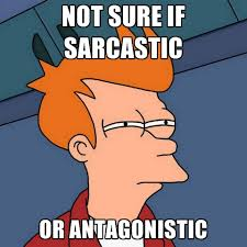 NOT SURE IF SARCASTIC OR ANTAGONISTIC ● Create Meme via Relatably.com