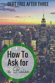 how to ask for a raise debt after three want to know how to ask for a raise my tips