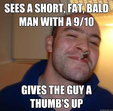 sees a short, fat, bald man with a 9/10 gives the guy a thumb's up ... via Relatably.com