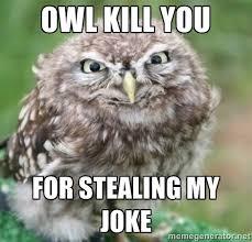 owl kill you for stealing my joke - sadistic owl | Meme Generator via Relatably.com