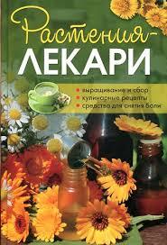 Растения-лекари. Выращивание и сбор, кулинарные рецепты ...