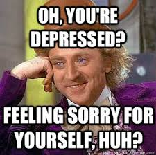 Oh, you're depressed? Feeling sorry for yourself, huh ... via Relatably.com