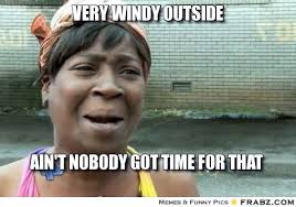 Very windy outside... - Ain't nobody got time for that Meme ... via Relatably.com