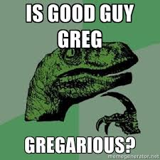 Is Good Guy greg Gregarious? - Philosoraptor | Meme Generator via Relatably.com
