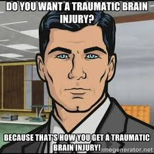 Do you want a traumatic brain injury? Because that's how you get a ... via Relatably.com