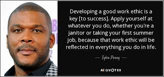 Tyler Perry quote: Developing a good work ethic is a key [to ... Developing a good work ethic is a key [to success]. Apply yourself at