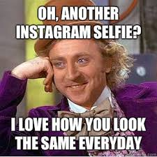 Oh, another Instagram selfie? I love how you look the same ... via Relatably.com