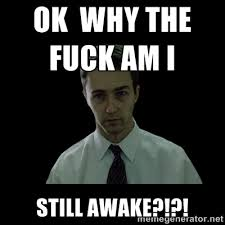 Ok why the fuck am I STILL AWAKE?!?! - Sleepless | Meme Generator via Relatably.com