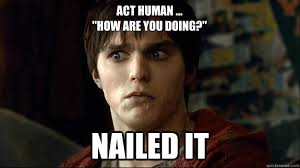"Act Human ... ""How are you doing?"" Nailed It - Misc - quickmeme via Relatably.com"
