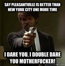 Say Pleasantville is better than New York City One More Time I ... via Relatably.com