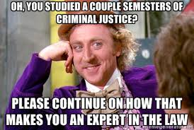 Oh, you studied a couple semesters of criminal justice? Please ... via Relatably.com