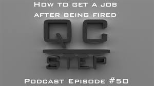 how to get a job after being fired qc step podcast  how to get a job after being fired qc step podcast 50