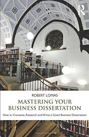 Mastering Your Business Dissertation  How to Conceive  Research     Amazon UK Mastering Your Business Dissertation  How to Conceive  Research and Write a Good Business Dissertation  Amazon co uk  Robert Lomas                 Books