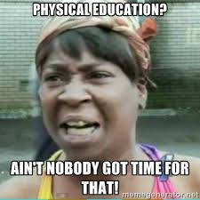 PHYSICAL EDUCATION? AIN'T NOBODY GOT TIME FOR THAT! - Sweet Brown ... via Relatably.com