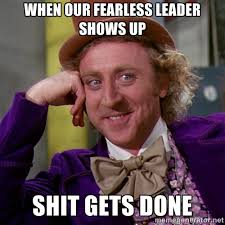 When our fearless leader shows up Shit gets done - willywonka ... via Relatably.com