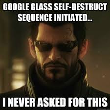 Google Glass Self-Destruct Sequence Initiated... I never asked for ... via Relatably.com