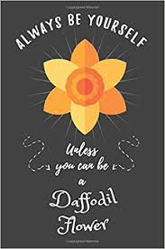 Always Be Yourself Unless You Can Be A Daffodil <b>Flower</b>: <b>Funny</b> ...