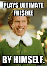 Plays ultimate frisbee By himself. - Buddy the Elf - quickmeme via Relatably.com