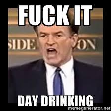 Fuck it Day drinking - Fuck it meme | Meme Generator via Relatably.com