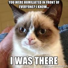 You were humiliated in front of everyone? I know... I was there ... via Relatably.com