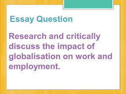 essay question research and critically discuss the impact of    essay question research and critically discuss the impact of globalisation on work and employment