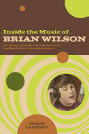 Inside the music of <b>Brian Wilson: the</b> songs, sounds, and influences