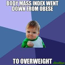 BODY MASS INDEX WENT DOWN FROM OBESE TO OVERWEIGHT meme - Success ... via Relatably.com