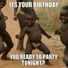 its-your-birthday-you-ready-to-party-tonight-thumb.jpg via Relatably.com