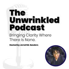 The Unwrinkled Podcast—Bringing Clarity Where There Is None, Hosted by Jerroll Sanders