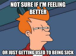 Not sure if I'm feeling better Or just getting used to being sick ... via Relatably.com