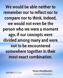 encountered quotes page quotehd moses mendelssohn we would be able neither to remember nor to reflect nor to compare