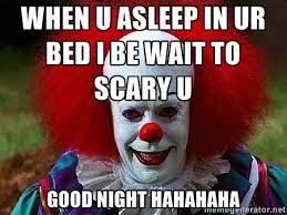 When u asleep in ur bed I be wait to scary u Good night hahahaha ... via Relatably.com
