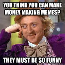 You think you can make money making memes? They must be so funny ... via Relatably.com