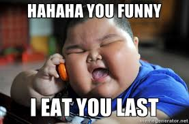 hahaha you funny I eat you last - Fat Asian Kid | Meme Generator via Relatably.com