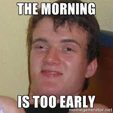 the morning is too early - Stoner Stanley | Meme Generator via Relatably.com