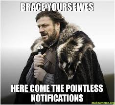 Brace Yourselves Here come the pointless notifications - Brace ... via Relatably.com